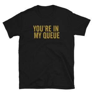 You're In My Queue T-Shirt