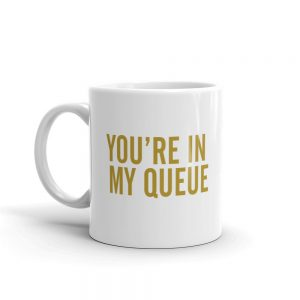 You're In My Queue with a smile coffee mug