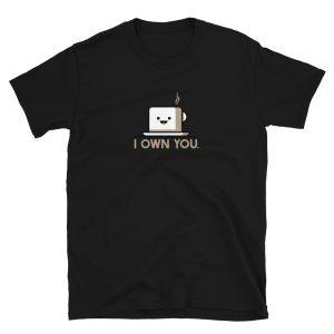 I Own You Coffee Tea T-Shirt