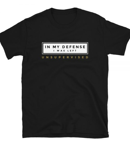 In my defense, I was left unsupervised will be the funniest t-shirt