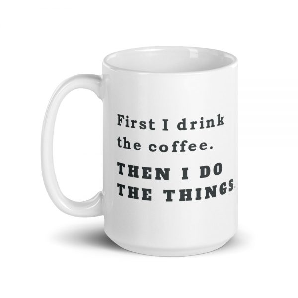 First I drink coffee. Then I do the things. Coffee mug