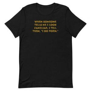 "When someone tells me I look familiar, I tell them, ""I do porn."" T-Shirt"